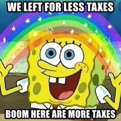 Imagination - we left for less taxes Boom here are more taxes