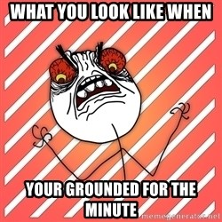 iHate - what you look like when your grounded for the minute