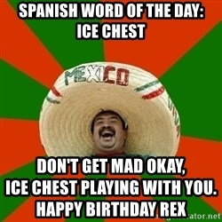 Successful Mexican - Spanish word of the day:         ice chest don't get mad okay,                               ice chest playing with you.                                                     Happy Birthday Rex