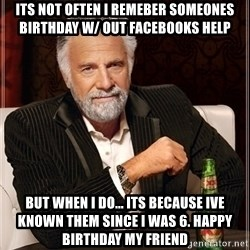 Dos Equis Guy gives advice - Its not often i remeber someones birthday w/ out facebooks help But when I do... Its because Ive known them since I was 6. Happy Birthday my friend