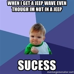 Success Kid - when i get a jeep wave even though im not in a jeep  sucess