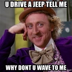 Willy Wonka - u drive a jeep tell me WHY DONt u wave to me