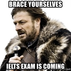 Brace yourself - BRACE YOURSELVES IELTS EXAM IS COMING