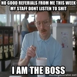so i guess you could say things are getting pretty serious - no good referials from me this week my staff dont listen to shit i am the boss