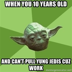 Advice Yoda Gives - When you 10 years old and can't pull yung jedis cuz work