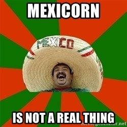 Successful Mexican - Mexicorn Is not a real thing