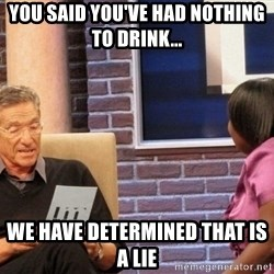Maury Lie Detector - you said you've had nothing to drink...  we have determined that is a lie