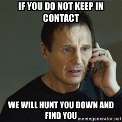 taken meme - If you do not keep in contact we will hunt you down and find you