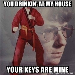 PTSD Karate Kyle - you drinkin' at my house your keys are mine