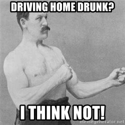 overly manlyman - driving home drunk? i Think not!
