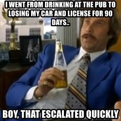 That escalated quickly-Ron Burgundy - I went from drinking at the pub to losing my car and license for 90 days.. boy, that escalated quickly