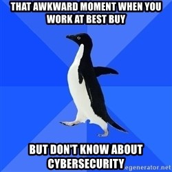Socially Awkward Penguin - that awKWARD MOMENT WHEN YOU WORK AT BEST BUY BUT DON'T KNOW ABOUT CYBERSECURITY