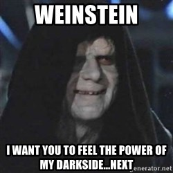 Sith Lord - Weinstein I want you to feel The power of my darkside...next