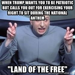 """titaniumsalute04  - When trump wants you to be patriotic but calls you out for exercising your right to sit during the national anthem """"land of the free"""""""