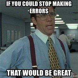Office Space Boss - if you could stop making errors that would be great