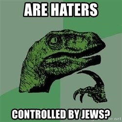 Philosoraptor - Are haters controlled by Jews?