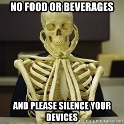 Skeleton waiting - no food or beverages and please silence your devices