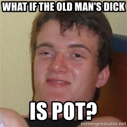 Stoner Stanley - what if the old man's dick is pot?
