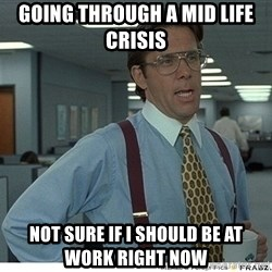 That would be great - GoIng through a mid life crisis  Not sure if i should be at work right now