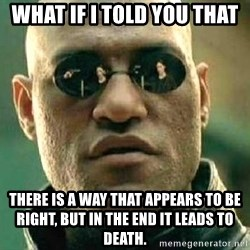 What if I told you / Matrix Morpheus - What if i told you that There is a way that appears to be right, but in the end it leads to death.