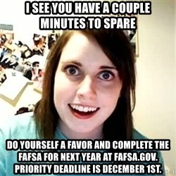 Overly Attached Girlfriend - I see you have a couple minutes to spare do yourself a favor and complete the fafsa for next year at fafsa.gov.  priority deadline is december 1st.
