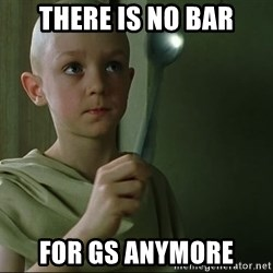 There is no spoon - There is no bar for gs anymore