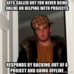 Scumbag Steve - gets called OUT FOR NEVER BEING ONLINE OR HELPING WITH PROJECTS RESPONDS BY BACKING OUT OF A PROJECT AND GOING OFFLINE