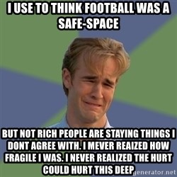 Sad Face Guy - I use to think football was a safe-space But not rich people are staying things i dont agree with. I mever reaized how fragile i was. I never reAlized the hurt could hurt this deep