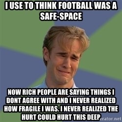 Sad Face Guy - I use to think fOotball was a safe-Space Now rich people are saying things i dont agree with and i never Realized how fragile i was. I never realized the hurt could hurt this deep