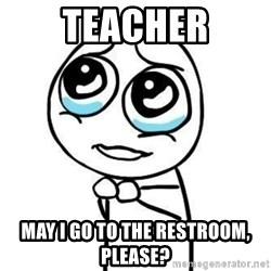 Please guy - teacher mAY I GO TO THE RESTROOM, PLEASE?