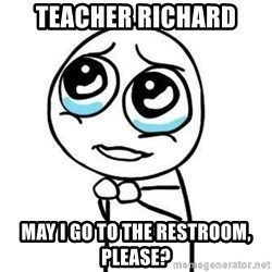 Please guy - teacher richard may i go to the restroom, please?