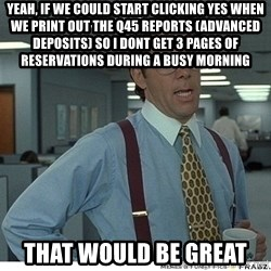 That would be great - yeah, if we could start clicking yes when we print out the q45 reports (advanced deposits) so i dont get 3 pages of reservations during a busy morning that would be great