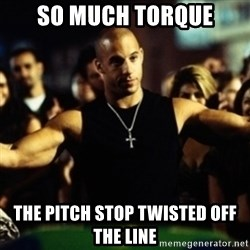 Dom Fast and Furious - SO MUCH TORQUE The pitch stop twisted off the line