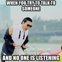 Gangnam Style - when you try to talk to someone  and no one is listening