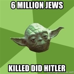 Advice Yoda Gives - 6 milliOn jews Killed did hitler
