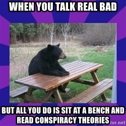 waiting bear - When you talk real bad but all you do is sit at a bench and read conspiracy theories
