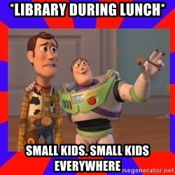 Everywhere - *library during lunch* small kids. small kids everywhere