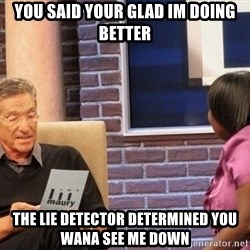 Maury Lie Detector - You said your glad IM doing better The lie DEtector determined you WANA see me down
