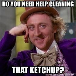 WillyWonka - Do you need help cleaning That ketchup?