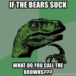 Philosoraptor - If the bears suck what do you call the browns???