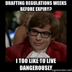 Dangerously Austin Powers - drafting regulations weeks before expiry? I too like to live dangerously