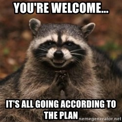evil raccoon - you're welcome... It's all going according to the plan