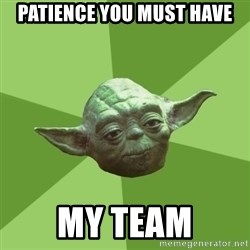 Advice Yoda Gives - patience you must have my team