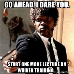 English motherfucker, do you speak it? - Go ahead, I dare you.  Start one more lecture on waiver training...
