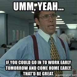 Yeah that'd be great... - Umm, yeah... If you could go in to work early tomorrow and come home early.  THAT'D be great.