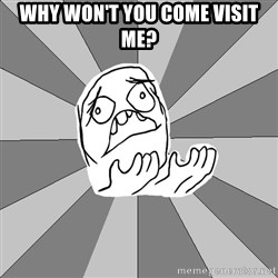 Whyyy??? - why won't you come visit me?