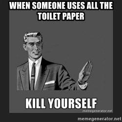 kill yourself guy - When someone uses all the toilet paper