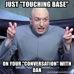 """titaniumsalute04  - JUst """"touching base"""" on your """"conversation"""" with dan"""