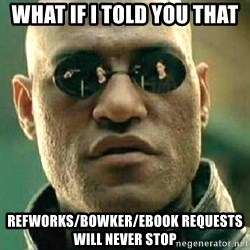 What if I told you / Matrix Morpheus - What if i told you that RefWorks/Bowker/Ebook requests will never stop