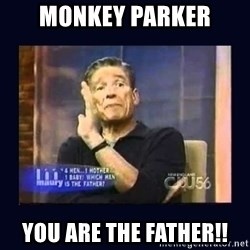 Maury Povich Father - Monkey Parker You are the father!!